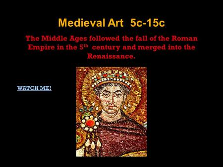 Medieval Art 5c-15c The Middle Ages followed the fall of the Roman Empire in the 5 th century and merged into the Renaissance. WATCH ME!