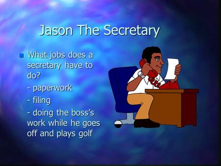 Jason The Secretary n What jobs does a secretary have to do? - paperwork - filing - doing the boss's work while he goes off and plays golf.