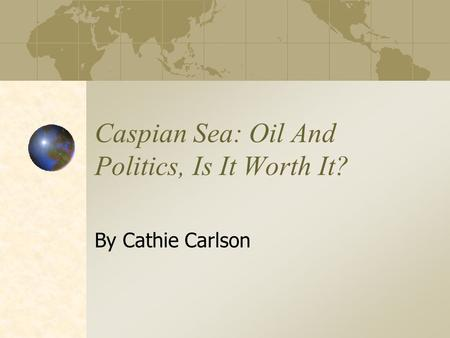 Caspian Sea: Oil And Politics, Is It Worth It? By Cathie Carlson.
