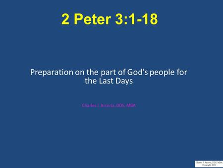 2 Peter 3:1-18 Preparation on the part of God's people for the Last Days Charles J. Arcoria, DDS, MBA.