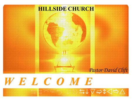 W E L C O M E HILLSIDE CHURCH Pastor David Clift.
