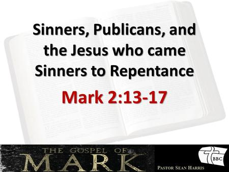 P ASTOR S EAN H ARRIS Sinners, Publicans, and the Jesus who came Sinners to Repentance Mark 2:13-17.