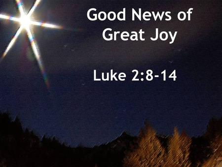 "Good News of Great Joy Luke 2:8-14. WARNING : don't confuse joy with happiness!! Happiness: 1. temporary feeling based on good ""happenings"" (things that."