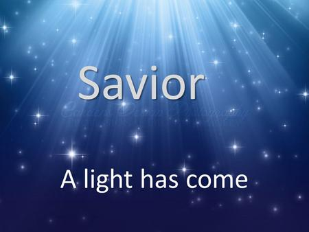 Savior A light has come. My tree has some weak areas.