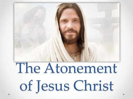The Atonement of Jesus Christ. What is the Atonement of Jesus Christ? The Atonement is the sacrifice Jesus Christ made to help us overcome sin, adversity,