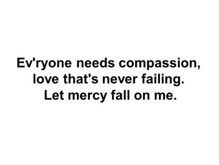 Ev'ryone needs compassion, love that's never failing. Let mercy fall on me.