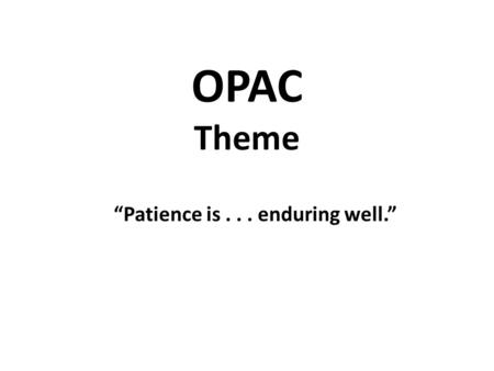 "OPAC Theme ""Patience is... enduring well."". . "" Patience is tied very closely to faith in our Heavenly Father. Actually, when we are unduly impatient,"
