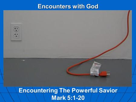 Encounters with God Encountering The Powerful Savior Mark 5:1-20.