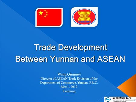 Wang Qingmei Director of ASEAN Trade Division of the Department of Commerce, Yunnan, P.R.C. Mar.1, 2012 Kunming Trade Development Between Yunnan and ASEAN.