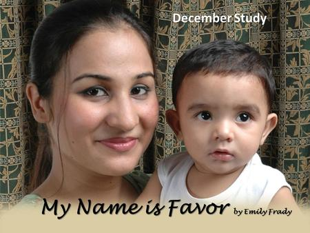 "My Name is Favor by Emily Frady December Study. Key Verse: "" And Mary said, Behold the handmaid of the Lord; be it unto me according to thy word. And."