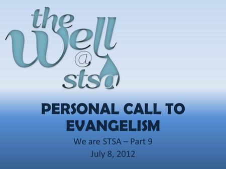 PERSONAL CALL TO EVANGELISM We are STSA – Part 9 July 8, 2012.