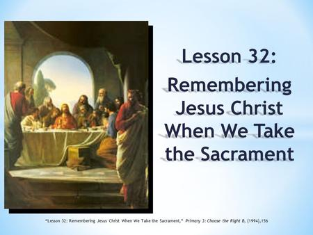 "Lesson 32: Remembering Jesus Christ When We Take the Sacrament ""Lesson 32: Remembering Jesus Christ When We Take the Sacrament,"" Primary 3: Choose the."