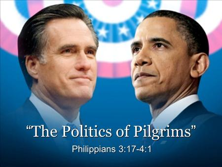 """ The Politics of Pilgrims "" Philippians 3:17-4:1."
