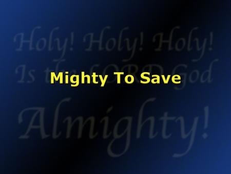 Mighty To Save.