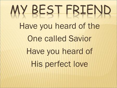 Have you heard of the One called Savior Have you heard of His perfect love.