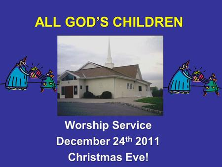 ALL GOD'S CHILDREN Worship Service December 24 th 2011 Christmas Eve!