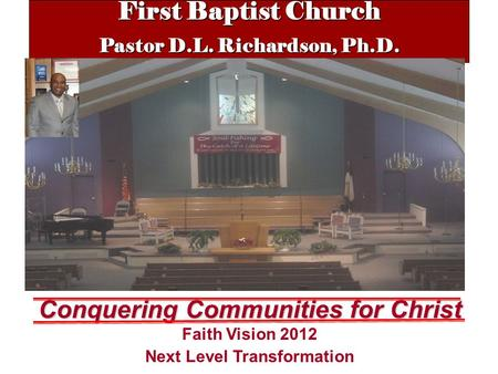 First Baptist Church Pastor D.L. Richardson, Ph.D. Conquering Communities for Christ Faith Vision 2012 Next Level Transformation.