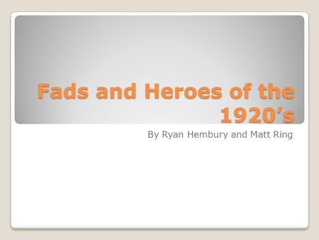 Fads and Heroes of the 1920's By Ryan Hembury and Matt Ring.