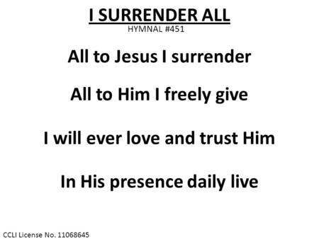 CCLI License No. 11068645 I SURRENDER ALL HYMNAL #451 All to Jesus I surrender All to Him I freely give I will ever love and trust Him In His presence.