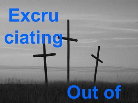 Excru ciating Out of the Cross. Today you will be with me in Paradise.