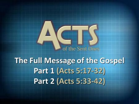 The Full Message of the Gospel Part 1 (Acts 5:17-32) Part 2 (Acts 5:33-42)