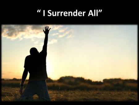 """ I Surrender All"". Verse 1: "" I Surrender All"" All to Jesus I surrender; All to Him I freely give; I will ever love and trust Him, In His presence daily."