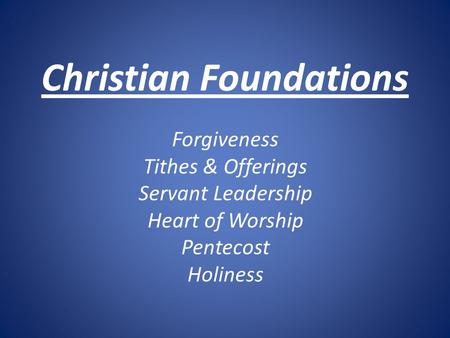 Christian Foundations Forgiveness Tithes & Offerings Servant Leadership Heart of Worship Pentecost Holiness.