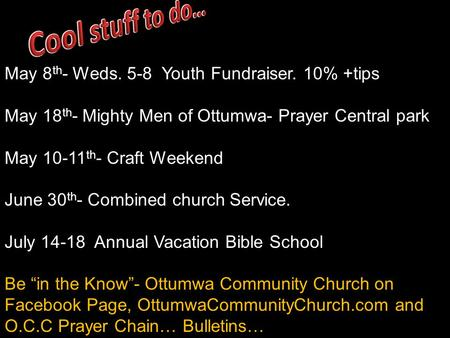 May 8 th - Weds. 5-8 Youth Fundraiser. 10% +tips May 18 th - Mighty Men of Ottumwa- Prayer Central park May 10-11 th - Craft Weekend June 30 th - Combined.