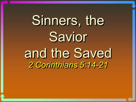 Sinners, the Savior and the Saved 2 Corinthians 5:14-21.