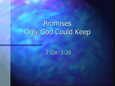 "Promises Only God Could Keep 2 Cor. 1:20. Constant Care n ""I will never leave you nor forsake you"" (Heb. 13:5). n The same promise that was made to Moses."