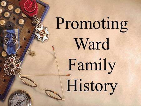 Promoting Ward Family History. Essentials of a Successful Ward Family History Program How to Organize a Family History Committee Ward Family.