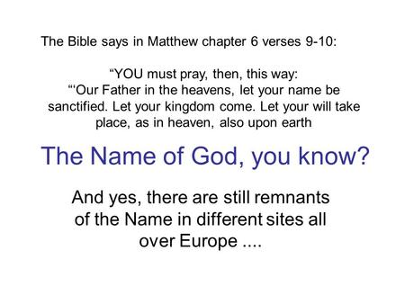 The Name of God, you know? And yes, there are still remnants of the Name in different sites all over Europe.... The Bible says in Matthew chapter 6 verses.