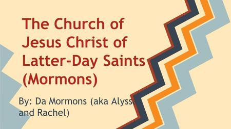 The Church of Jesus Christ of Latter-Day Saints (Mormons) By: Da Mormons (aka Alyssa and Rachel)