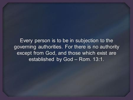 Every person is to be in subjection to the governing authorities. For there is no authority except from God, and those which exist are established by God.