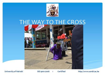 THE WAY TO THE CROSS University of Nairobi ISO 9001:2008 1 Certified