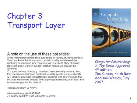 1 Chapter 3 Transport Layer Computer Networking: A Top Down Approach 4 th edition. Jim Kurose, Keith Ross Addison-Wesley, July 2007. A note on the use.