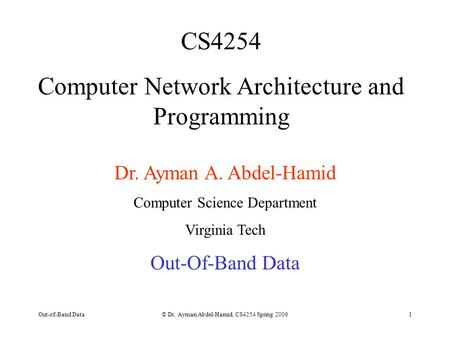 Out-of-Band Data© Dr. Ayman Abdel-Hamid, CS4254 Spring 20061 CS4254 Computer Network Architecture and Programming Dr. Ayman A. Abdel-Hamid Computer Science.