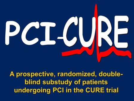PCI - A prospective, randomized, double- blind substudy of patients undergoing PCI in the CURE trial.
