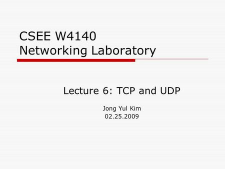 CSEE W4140 Networking Laboratory Lecture 6: TCP and UDP Jong Yul Kim 02.25.2009.