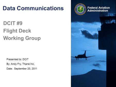 Presented to: DCIT By: Andy Fry, Thane Inc. Date: September 20, 2011 Federal Aviation Administration Data Communications DCIT #9 Flight Deck Working Group.