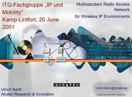 "All rights reserved © 2001, Alcatel, Paris. ITG-Fachgruppe ""IP und Mobility"" Kamp-Lintfort, 20 June 2001 Multistandard Radio Access Network for Wireless."