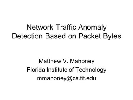 Network Traffic Anomaly Detection Based on Packet Bytes Matthew V. Mahoney Florida Institute of Technology