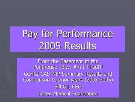 Pay for Performance 2005 Results From the Basement to the Penthouse…Boy, Am I Tired!!! CCHRI CAS P4P Summary Results and Comparison to prior years (2003-2005)