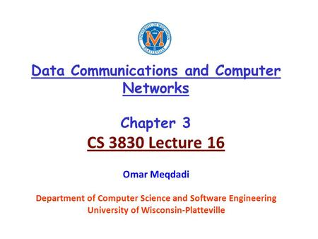 Data Communications and Computer Networks Chapter 3 CS 3830 Lecture 16 Omar Meqdadi Department of Computer Science and Software Engineering University.