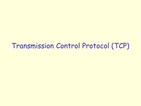 "Transmission Control Protocol (TCP). TCP: Overview RFCs: 793, 1122, 1323, 2018, 2581 r reliable, in-order byte steam: m no ""message boundaries"" r send."