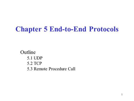1 Chapter 5 End-to-End Protocols Outline 5.1 UDP 5.2 TCP 5.3 Remote Procedure Call.