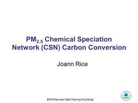 EPA Precursor Gas Training Workshop PM 2.5 Chemical Speciation Network (CSN) Carbon Conversion Joann Rice.