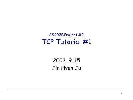 1 CS492B Project #2 TCP Tutorial #1 2003. 9. 15 Jin Hyun Ju.