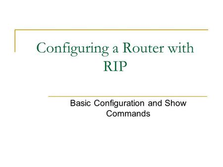 Configuring a Router with RIP Basic Configuration and Show Commands.