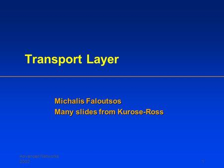 Advanced Networks 20021 Transport Layer Michalis Faloutsos Many slides from Kurose-Ross.